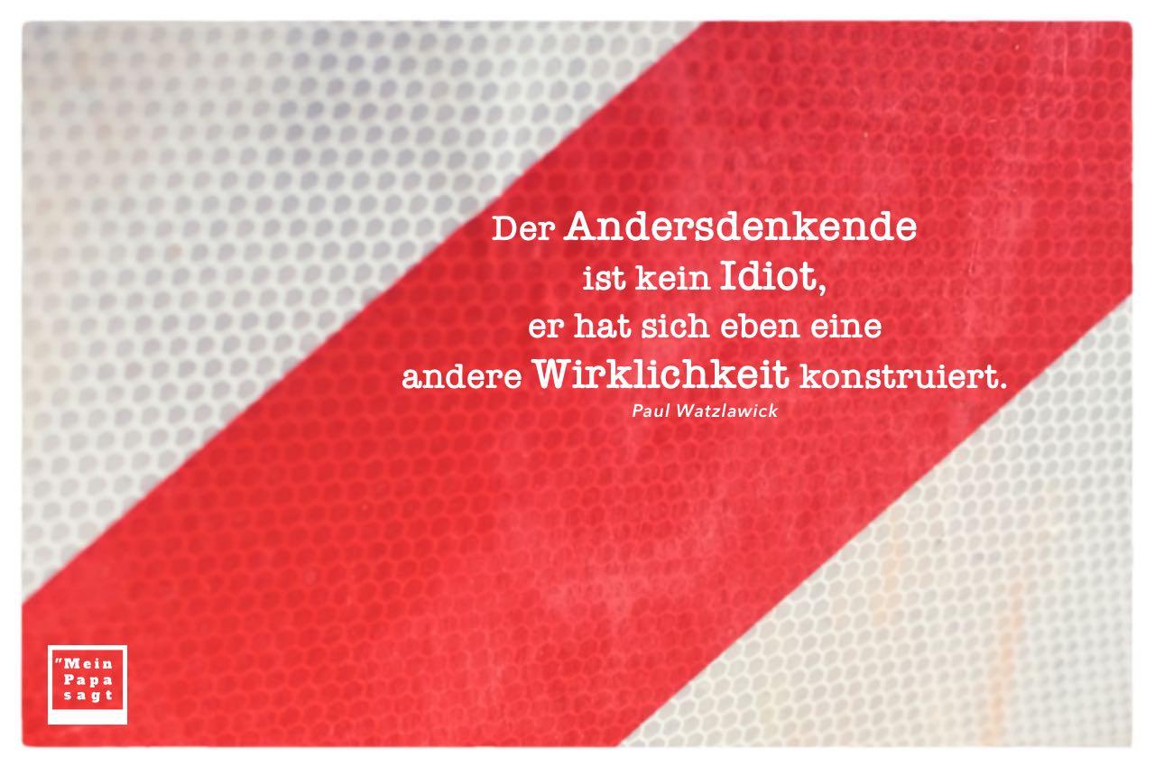 Absperrung Straßenschild mit Watzlawick Zitate mit Bild: Der Andersdenkende ist kein Idiot, er hat sich eben eine andere Wirklichkeit konstruiert. Paul Watzlawick