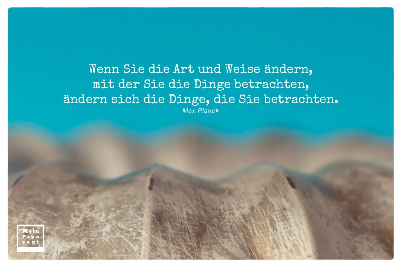 Alte Backform mit Planck Zitate mit Bild: Wenn Sie die Art und Weise ändern, mit der Sie die Dinge betrachten, ändern sich die Dinge, die Sie betrachten. Max Planck