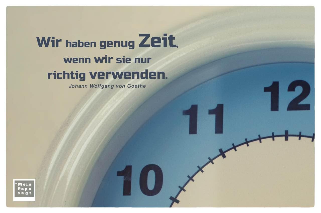Küchenuhr mit Goethe Zitate mit Bild: Wir haben genug Zeit, wenn wir sie nur richtig verwenden. Johann Wolfgang von Goethe