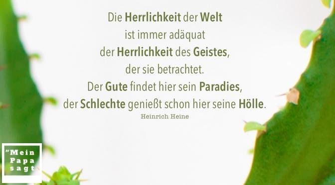 Die Herrlichkeit der Welt ist immer adäquat der Herrlichkeit des Geistes, der sie betrachtet. Der Gute findet hier sein Paradies, der Schlechte genießt schon hier seine Hölle – Heinrich Heine