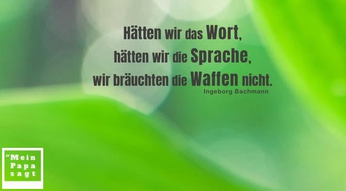 Hätten wir das Wort, hätten wir die Sprache, wir bräuchten die Waffen nicht – Ingeborg Bachmann
