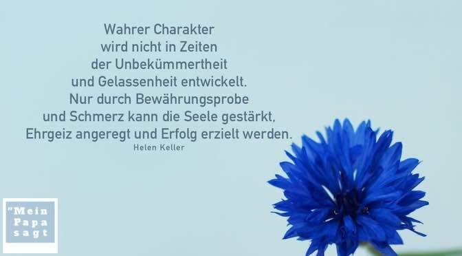 Wahrer Charakter wird nicht in Zeiten der Unbekümmertheit und Gelassenheit entwickelt. Nur durch Bewährungsprobe und Schmerz kann die Seele gestärkt, Ehrgeiz angeregt und Erfolg erzielt werden – Helen Keller