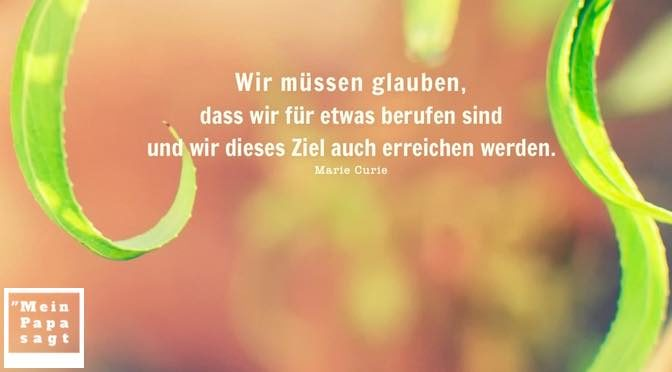 Wir müssen glauben, dass wir für etwas berufen sind und wir dieses Ziel auch erreichen werden – Marie Curie