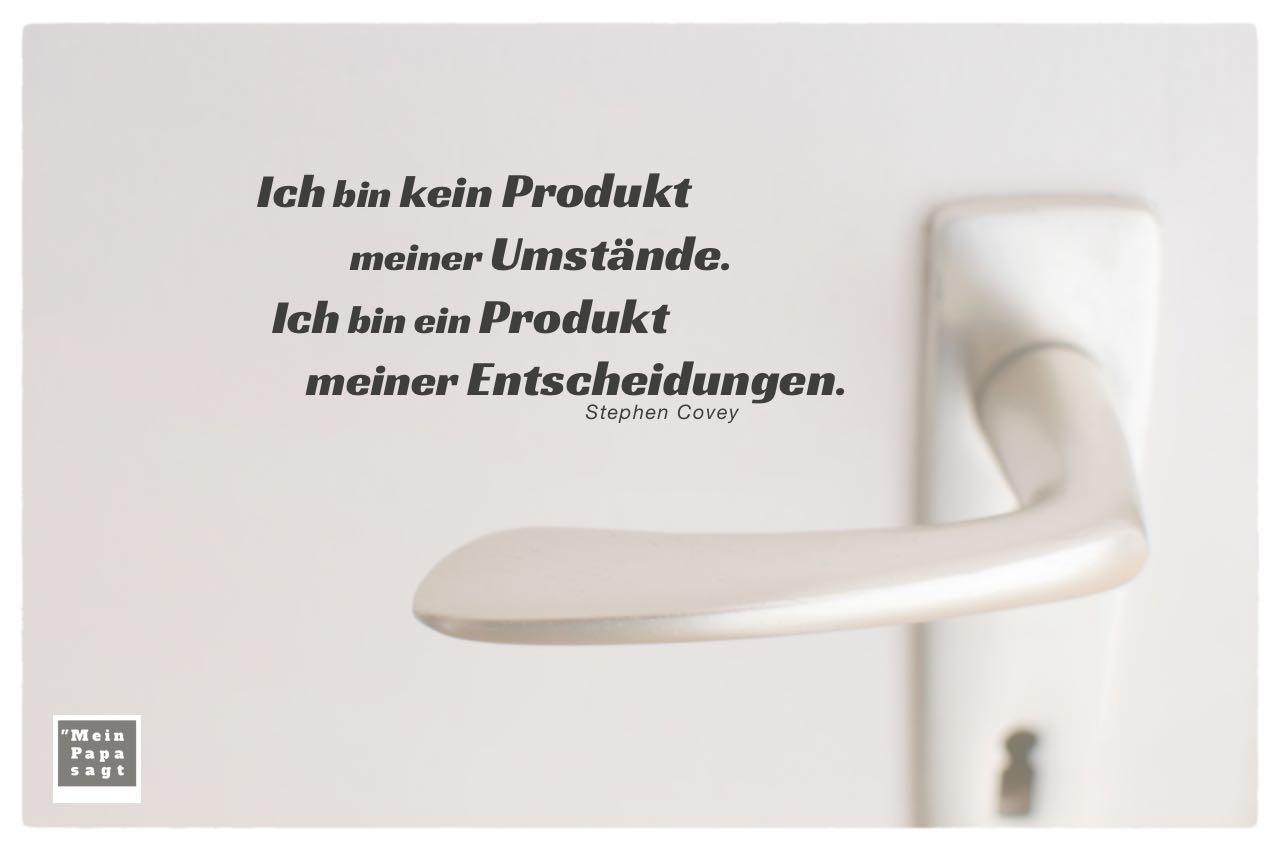 Türklinke mit Covey Zitate mit Bild: Ich bin kein Produkt meiner Umstände. Ich bin ein Produkt meiner Entscheidungen. Stephen Covey