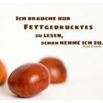 Kastanien mit Erhardt Zitate mit Bild: Ich brauche nur Fettgedrucktes zu lesen, schon nehme ich zu. Heinz Erhardt