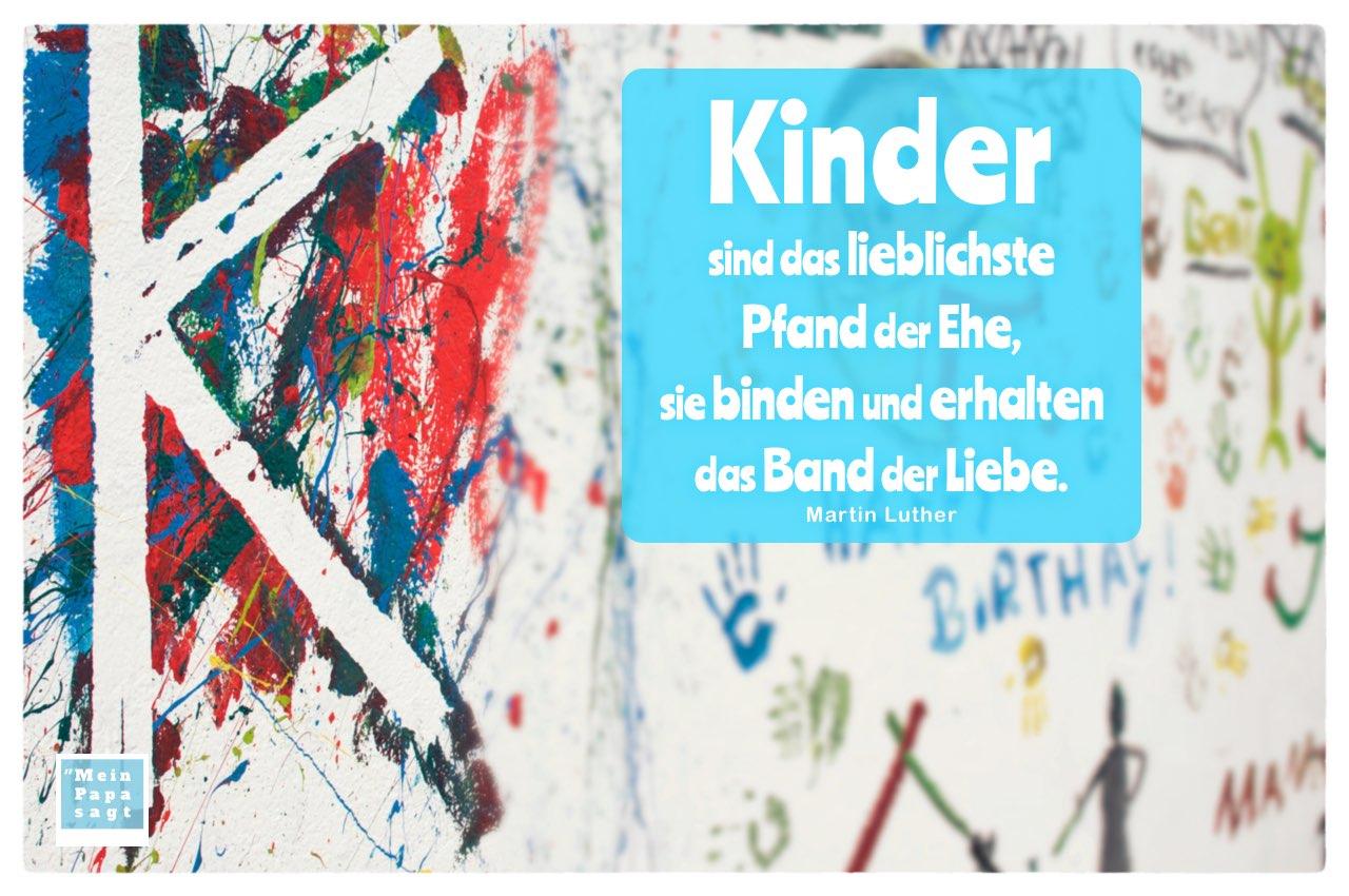 Kinder Graffiti mit Mein Papa sagt Martin Luther Zitate mit Bild: Kinder sind das lieblichste Pfand der Ehe, sie binden und erhalten das Band der Liebe. Martin Luther