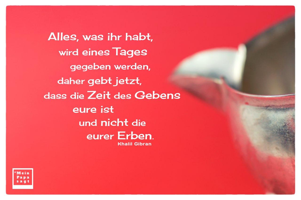 Altes Milchkännchen mit Gibran Zitate Bilder: Alles, was ihr habt, wird eines Tages gegeben werden, daher gebt jetzt, dass die Zeit des Gebens eure ist und nicht die eurer Erben. Khalil Gibran