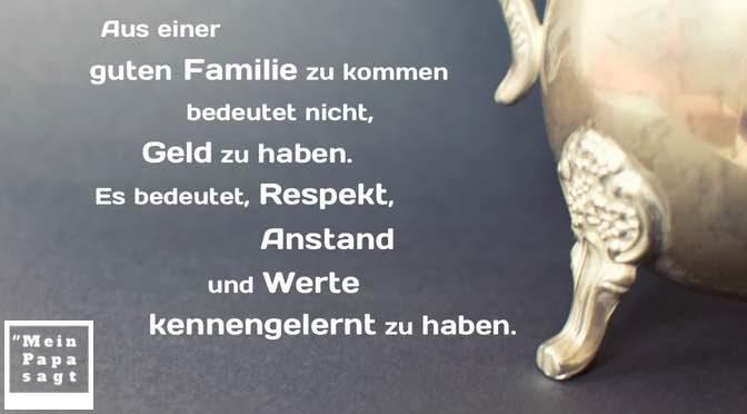 Aus einer guten Familie zu kommen bedeutet nicht, Geld zu haben. Es bedeutet, Respekt, Anstand und Werte kennengelernt zu haben