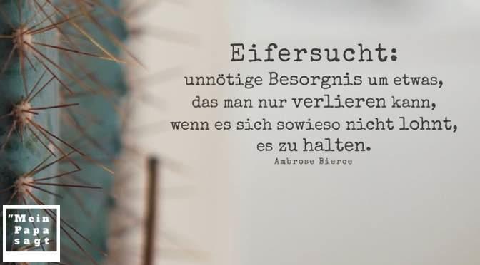 Eifersucht: unnötige Besorgnis um etwas, das man nur verlieren kann, wenn es sich sowieso nicht lohnt, es zu halten – Ambrose Bierce