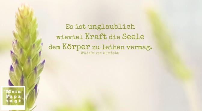 Es ist unglaublich wieviel Kraft die Seele dem Körper zu leihen vermag – Wilhelm von Humboldt