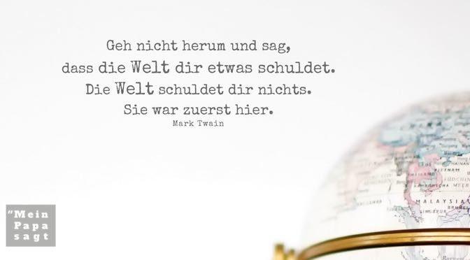 Geh nicht herum und sag, dass die Welt dir etwas schuldet. Die Welt schuldet dir nichts. Sie war zuerst hier – Mark Twain