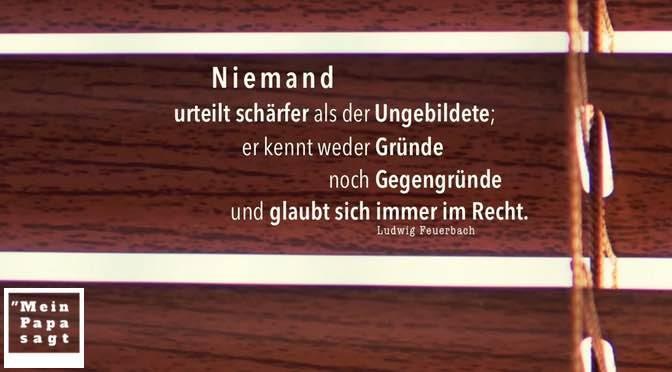 Niemand urteilt schärfer als der Ungebildete; er kennt weder Gründe noch Gegengründe und glaubt sich immer im Recht – Ludwig Feuerbach