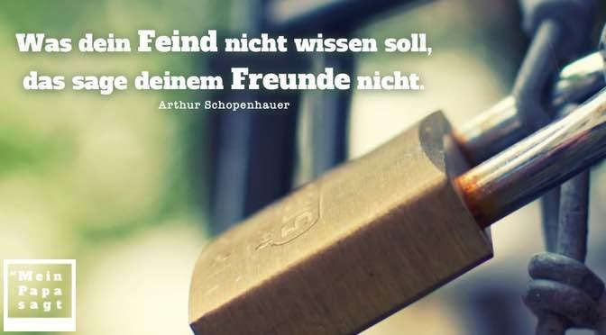 Was dein Feind nicht wissen soll, das sage deinem Freunde nicht – Arthur Schopenhauer