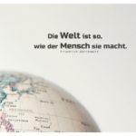 Globus / Weltkugel mit Dürrenmatt Zitate Bilder: Die Welt ist so, wie der Mensch sie macht. Friedrich Dürrenmatt