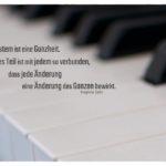 Klavier mit Satir Zitate mit Bild: Ein System ist eine Ganzheit. Jedes Teil ist mit jedem so verbunden, dass jede Änderung eine Änderung des Ganzen bewirkt. Virginia Satir