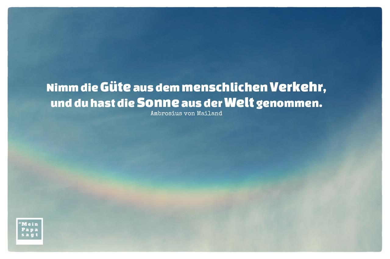 Regenbogen in den Wolken mit Ambrosius von Mailand Zitate mit Bild: Nimm die Güte aus dem menschlichen Verkehr, und du hast die Sonne aus der Welt genommen. Ambrosius von Mailand
