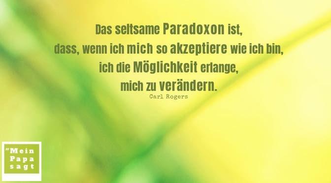 Das seltsame Paradoxon ist, dass, wenn ich mich so akzeptiere wie ich bin, ich die Möglichkeit erlange, mich zu verändern – Carl Rogers