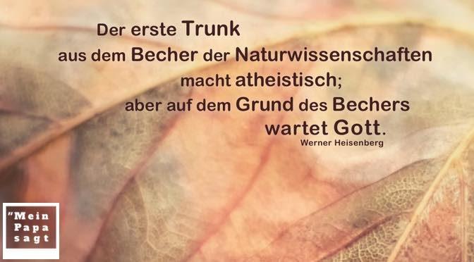 Der erste Trunk aus dem Becher der Naturwissenschaften macht atheistisch; aber auf dem Grund des Bechers wartet Gott – Werner Heisenberg