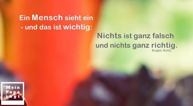 Ein Mensch sieht ein – und das ist wichtig: Nichts ist ganz falsch und nichts ganz richtig – Eugen Roth