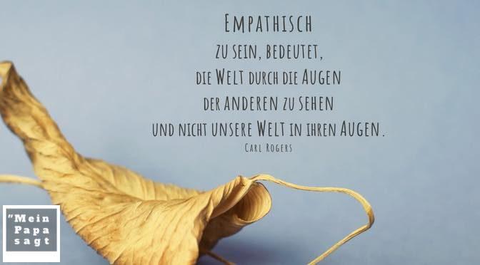 Empathisch zu sein, bedeutet, die Welt durch die Augen der anderen zu sehen und nicht unsere Welt in ihren Augen – Carl Rogers