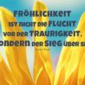 Fröhlichkeit ist nicht die Flucht vor der Traurigkeit, sondern der Sieg über sie - Gorch Fock