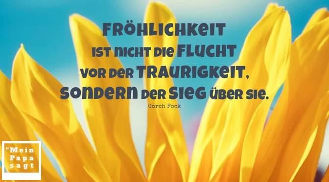 Fröhlichkeit ist nicht die Flucht vor der Traurigkeit, sondern der Sieg über sie – Gorch Fock