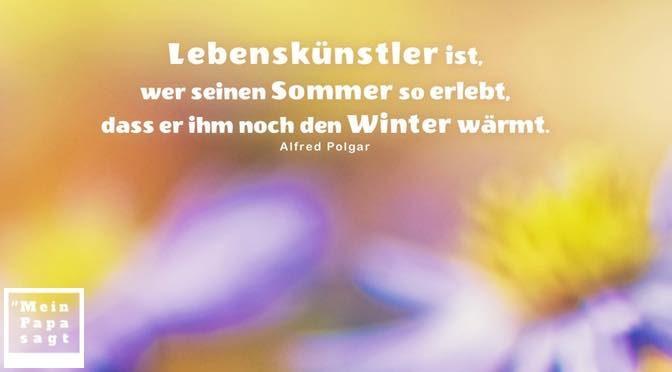 Lebenskünstler ist, wer seinen Sommer so erlebt, dass er ihm noch den Winter wärmt – Alfred Polgar