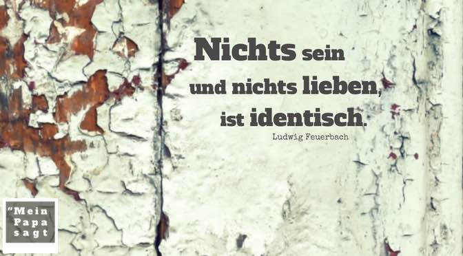 Nichts sein und nichts lieben, ist identisch – Ludwig Feuerbach