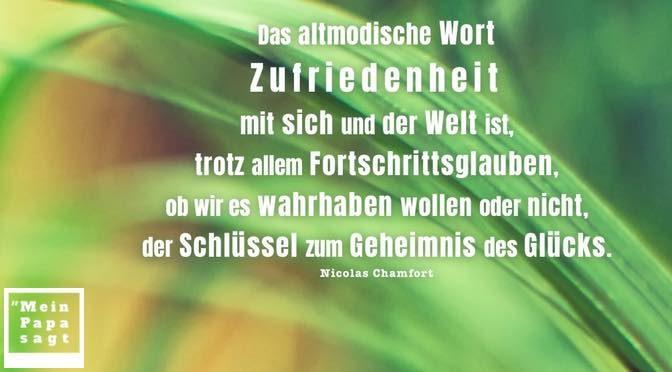 Das altmodische Wort Zufriedenheit mit sich und der Welt ist, trotz allem Fortschrittsglauben, ob wir es wahrhaben wollen oder nicht, der Schlüssel zum Geheimnis des Glücks – Nicolas Chamfort