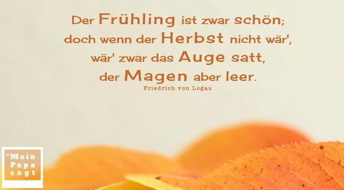 Der Frühling ist zwar schön; doch wenn der Herbst nicht wär', wär' zwar das Auge satt, der Magen aber leer – F. von Logau