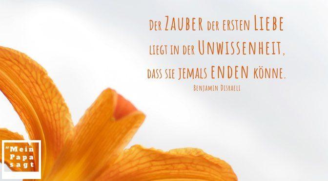 Der Zauber der ersten Liebe liegt in der Unwissenheit, dass sie jemals enden könne – Benjamin Disraeli