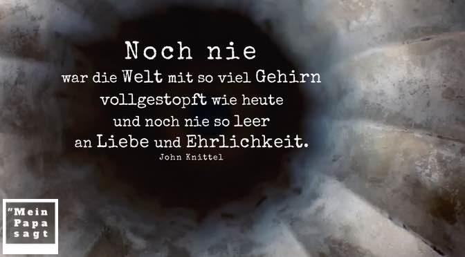 Noch nie war die Welt mit so viel Gehirn vollgestopft wie heute und noch nie so leer an Liebe und Ehrlichkeit – John Knittel