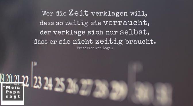 Wer die Zeit verklagen will, dass so zeitig sie verraucht, der verklage sich nur selbst, dass er sie nicht zeitig braucht – Friedrich von Logau