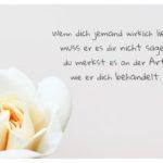 Rose und Sprüche Bilder: Wenn dich jemand wirklich liebt, muss er es dir nicht sagen, du merkst es an der Art, wie er dich behandelt.