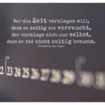 Kalender mit von Logau Zitate Bilder: Wer die Zeit verklagen will, dass so zeitig sie verraucht, der verklage sich nur selbst, dass er sie nicht zeitig braucht. Friedrich von Logau