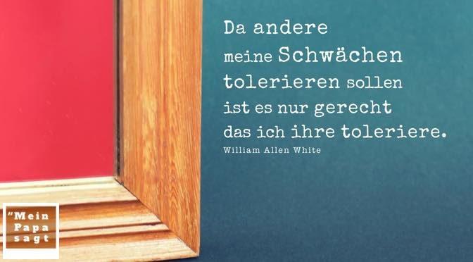 Da andere meine Schwächen tolerieren sollen ist es nur gerecht das ich ihre toleriere – William Allen White