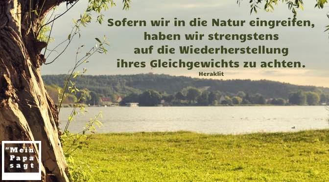 Sofern wir in die Natur eingreifen, haben wir strengstens auf die Wiederherstellung ihres Gleichgewichts zu achten – Heraklit