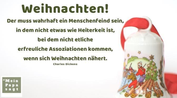 Weihnachten! Der muss wahrhaft ein Menschenfeind sein, in dem nicht etwas wie Heiterkeit ist, bei dem nicht etliche erfreuliche Assoziationen kommen, wenn sich Weihnachten nähert – Charles Dickens