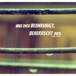 Tropfen an Geländer mit Locke Zitate Bilder: Was dich beunruhigt, beherrscht dich. John Locke