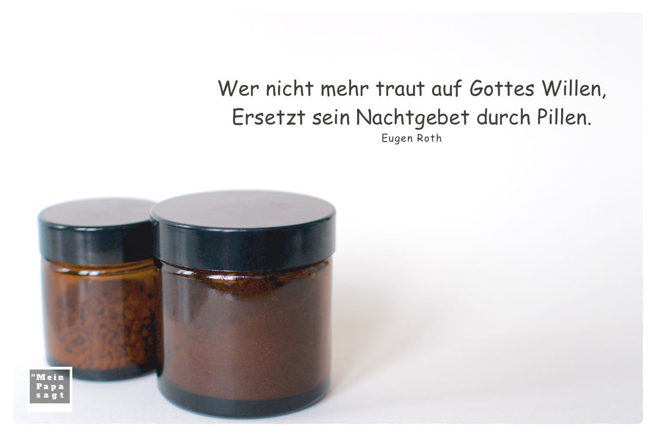 Glastiegel Medizin mit Roth Zitate Bilder: Wer nicht mehr traut auf Gottes Willen, Ersetzt sein Nachtgebet durch Pillen. Eugen Roth