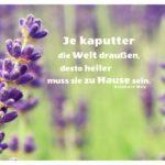 Lavendel mit Mey Zitate Bilder: Je kaputter die Welt draußen, desto heiler muss sie zu Hause sein. Reinhard Mey