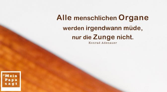 Alle menschlichen Organe werden irgendwann müde, nur die Zunge nicht – Konrad Adenauer