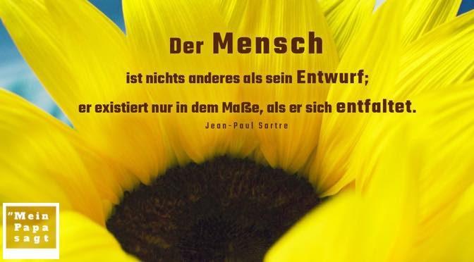 Der Mensch ist nichts anderes als sein Entwurf; er existiert nur in dem Maße, als er sich entfaltet – Jean-Paul Sartre