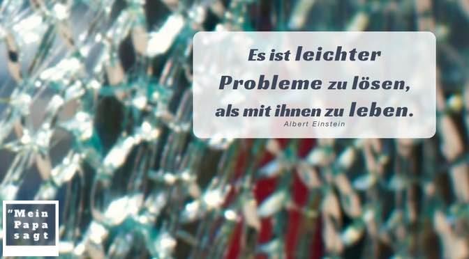 Es ist leichter Probleme zu lösen, als mit ihnen zu leben – Albert Einstein