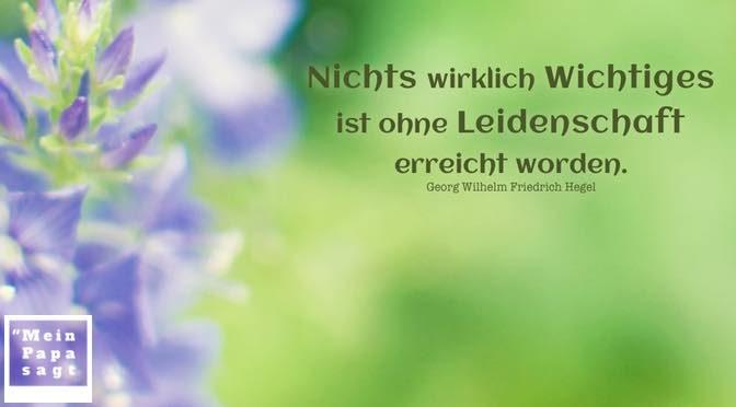 Nichts wirklich Wichtiges ist ohne Leidenschaft erreicht worden – Georg Wilhelm Friedrich Hegel