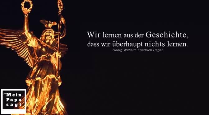 Wir lernen aus der Geschichte, dass wir überhaupt nichts lernen – Georg Wilhelm Friedrich Hegel