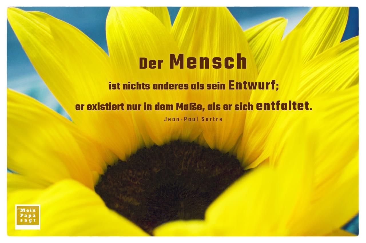 Sonnenblume mit Sartre Zitate Bilder: Der Mensch ist nichts anderes als sein Entwurf; er existiert nur in dem Maße, als er sich entfaltet. Jean-Paul Sartre