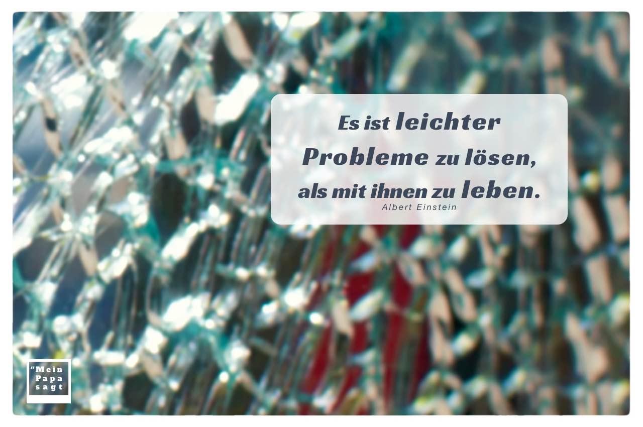 Gebrochenes Sicherheitsglas mit Mein Papa sagt Einstein Zitate Bilder: Es ist leichter Probleme zu lösen, als mit ihnen zu leben. Albert Einstein