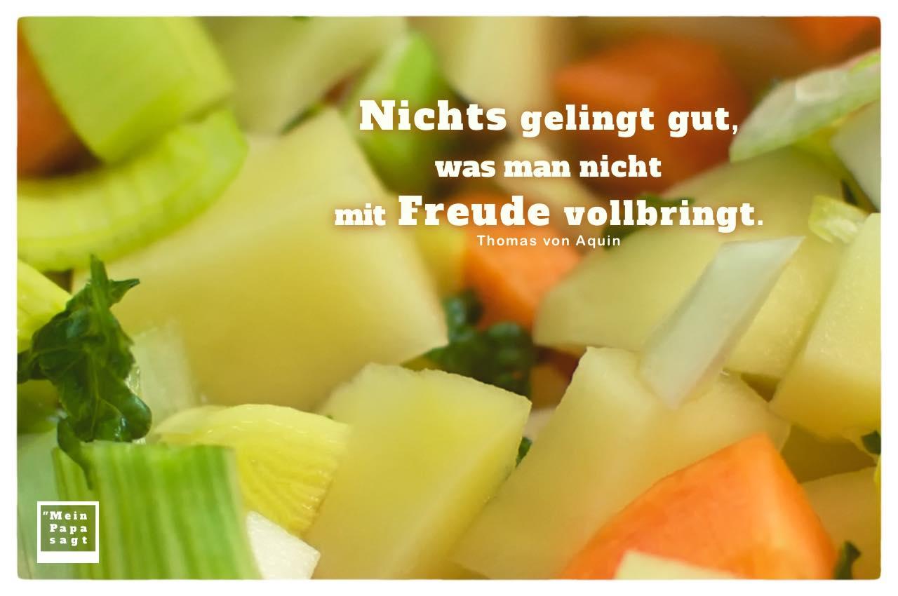 Gemüsepfanne mit Mein Papa sagt von Aquin Zitate Bilder: Nichts gelingt gut, was man nicht mit Freude vollbringt. Thomas von Aquin
