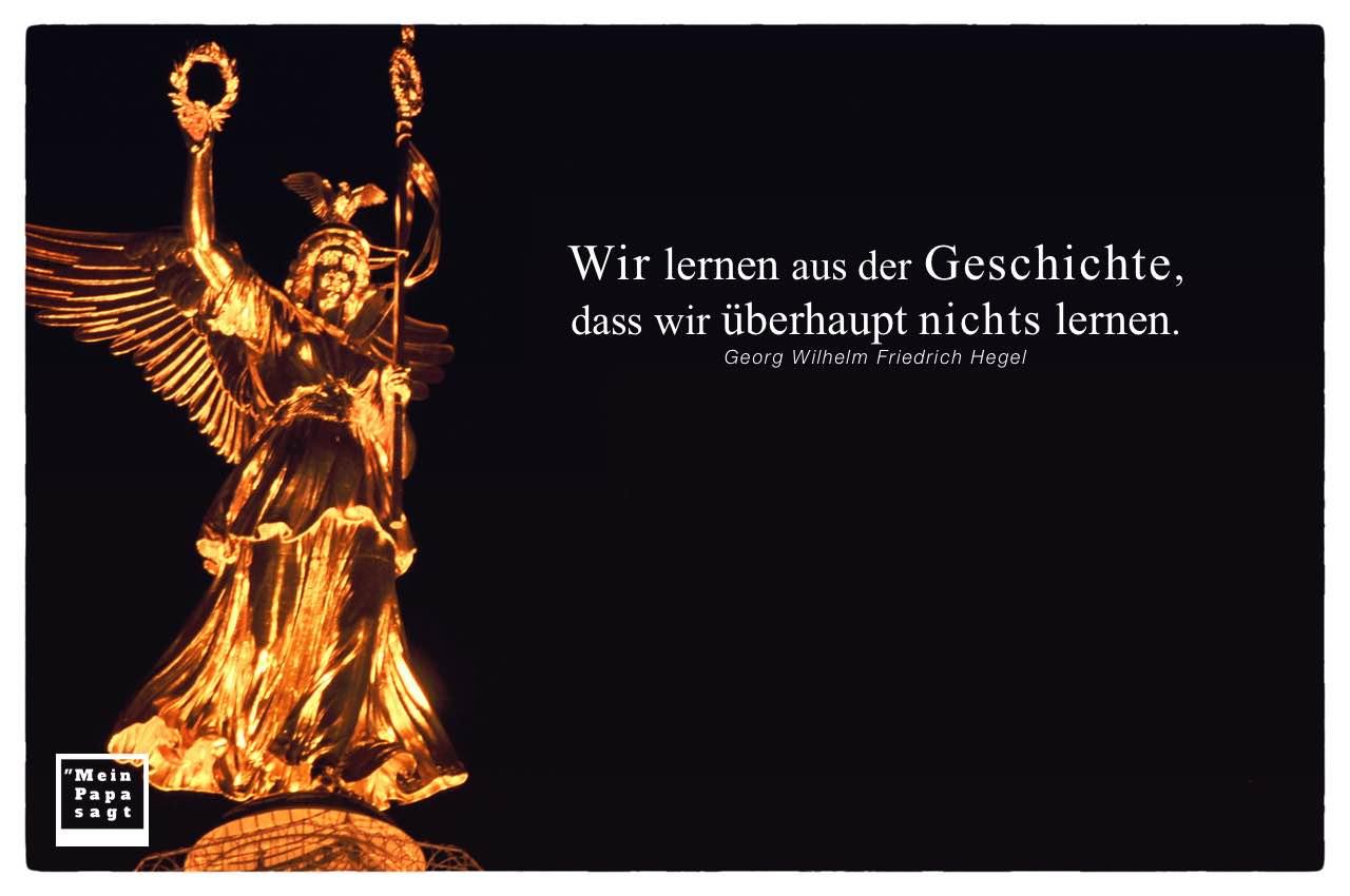 Viktoria Siegessäule Berlin mit Hegel Mein Papa sagt Zitate Bilder: Wir lernen aus der Geschichte, dass wir überhaupt nichts lernen. Georg Wilhelm Friedrich Hegel